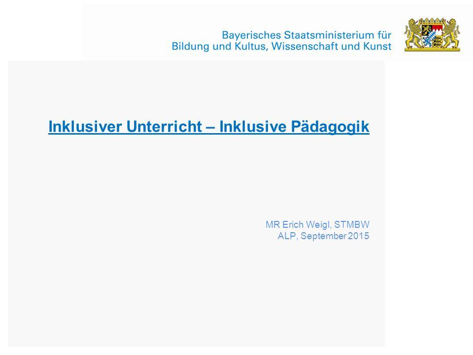 Inklusiver Unterricht – Inklusive Pädagogik MR Erich Weigl, STMBW ALP, September 2015