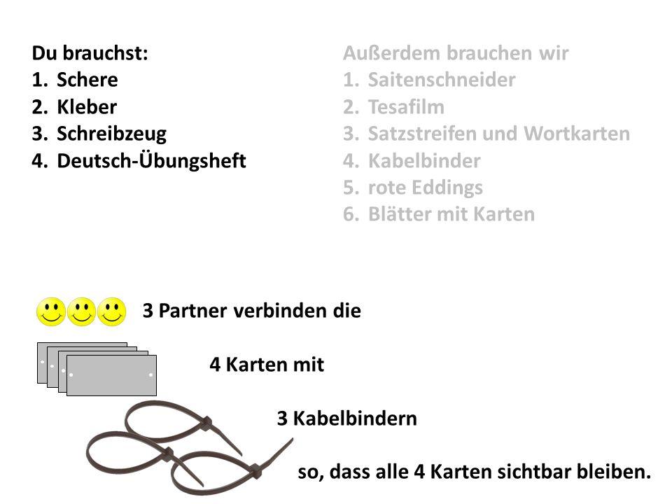 Du brauchst: 1.Schere 2.Kleber 3.Schreibzeug 4.Deutsch-Übungsheft 3 Partner verbinden die 4 Karten mit 3 Kabelbindern so, dass alle 4 Karten sichtbar bleiben.