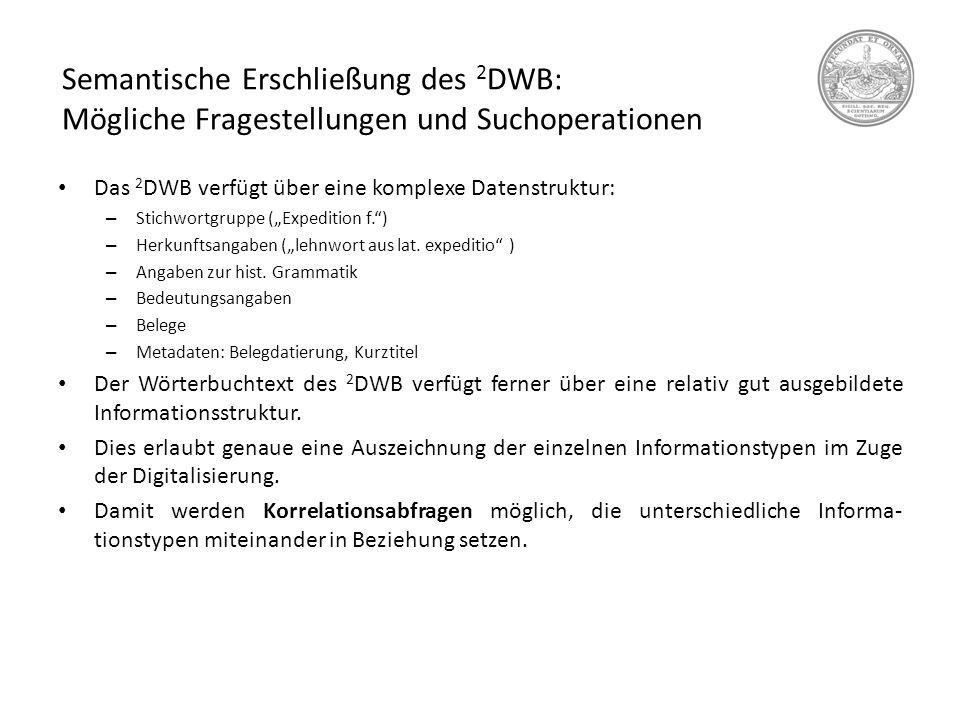 Semantische Erschließung des 2 DWB: Mögliche Fragestellungen und Suchoperationen Das 2 DWB verfügt über eine komplexe Datenstruktur: – Stichwortgruppe