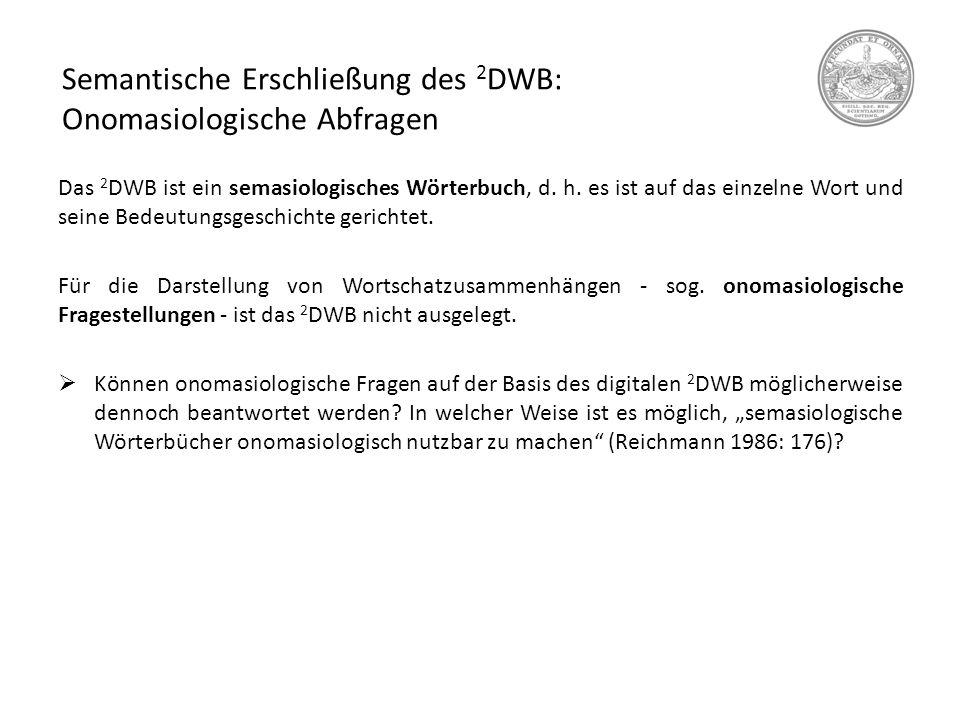 Semantische Erschließung des 2 DWB: Onomasiologische Abfragen Das 2 DWB ist ein semasiologisches Wörterbuch, d. h. es ist auf das einzelne Wort und se