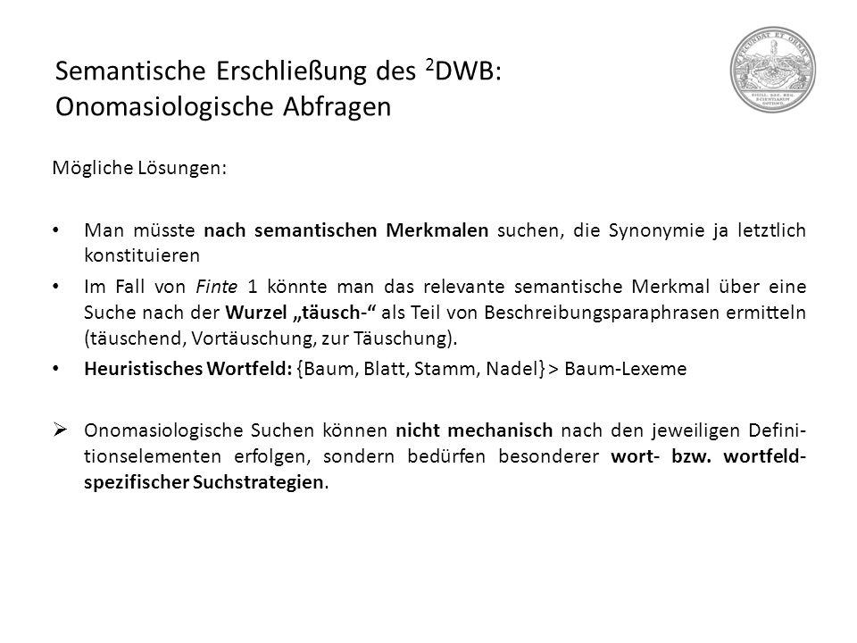 Semantische Erschließung des 2 DWB: Onomasiologische Abfragen Mögliche Lösungen: Man müsste nach semantischen Merkmalen suchen, die Synonymie ja letzt