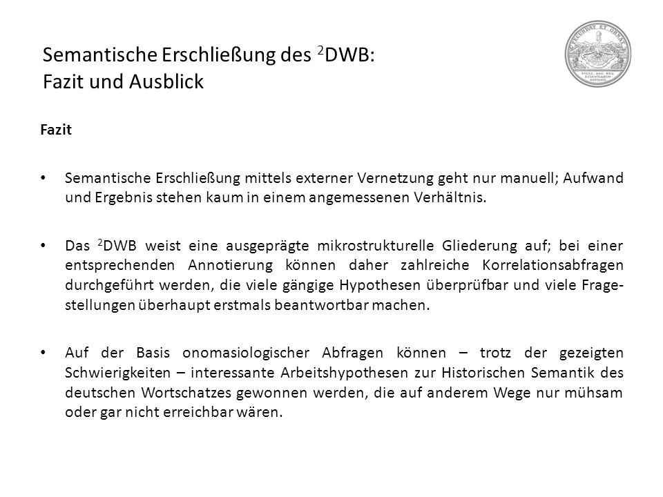 Semantische Erschließung des 2 DWB: Fazit und Ausblick Fazit Semantische Erschließung mittels externer Vernetzung geht nur manuell; Aufwand und Ergebn