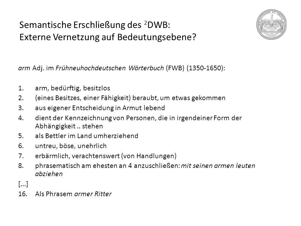 Semantische Erschließung des 2 DWB: Externe Vernetzung auf Bedeutungsebene? arm Adj. im Frühneuhochdeutschen Wörterbuch (FWB) (1350-1650): 1.arm, bedü