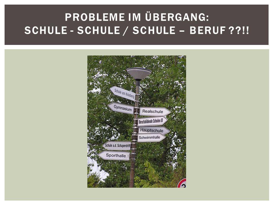 PROBLEME IM ÜBERGANG: SCHULE - SCHULE / SCHULE – BERUF ??!!