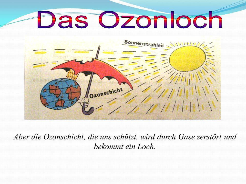 Aber die Ozonschicht, die uns schützt, wird durch Gase zerstőrt und bekommt ein Loch.