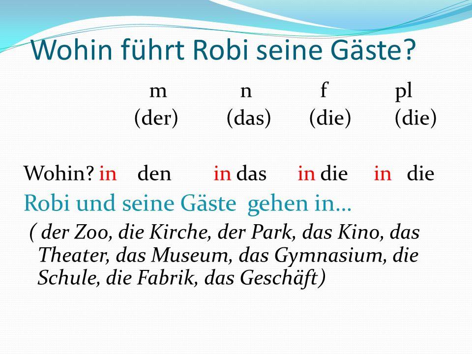 Wohin führt Robi seine Gäste? m n f pl (der) (das) (die) (die) Wohin? in den in das in die in die Robi und seine Gäste gehen in… ( der Zoo, die Kirche