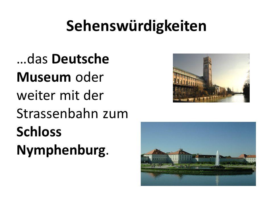 Sehenswürdigkeiten …das Deutsche Museum oder weiter mit der Strassenbahn zum Schloss Nymphenburg.