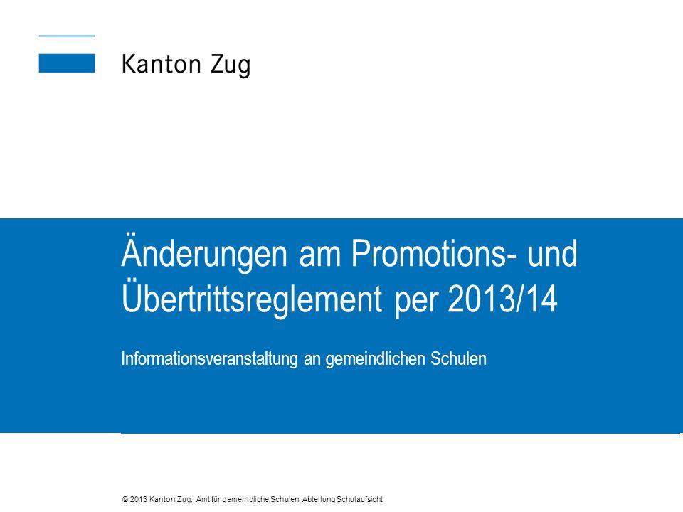 Änderungen am Promotions- und Übertrittsreglement per 2013/14 Informationsveranstaltung an gemeindlichen Schulen © 2013 Kanton Zug, Amt für gemeindliche Schulen, Abteilung Schulaufsicht