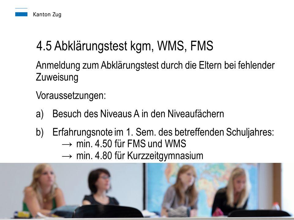 4.5 Abklärungstest kgm, WMS, FMS Anmeldung zum Abklärungstest durch die Eltern bei fehlender Zuweisung Voraussetzungen: a)Besuch des Niveaus A in den Niveaufächern b)Erfahrungsnote im 1.