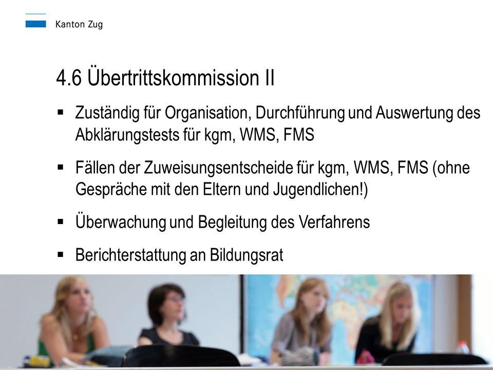 4.6 Übertrittskommission II  Zuständig für Organisation, Durchführung und Auswertung des Abklärungstests für kgm, WMS, FMS  Fällen der Zuweisungsentscheide für kgm, WMS, FMS (ohne Gespräche mit den Eltern und Jugendlichen!)  Überwachung und Begleitung des Verfahrens  Berichterstattung an Bildungsrat