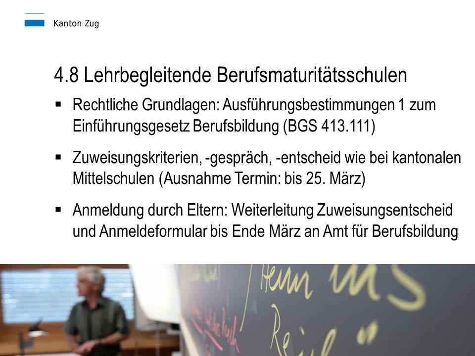 4.8 Lehrbegleitende Berufsmaturitätsschulen  Rechtliche Grundlagen: Ausführungsbestimmungen 1 zum Einführungsgesetz Berufsbildung (BGS 413.111)  Zuweisungskriterien, -gespräch, -entscheid wie bei kantonalen Mittelschulen (Ausnahme Termin: bis 25.