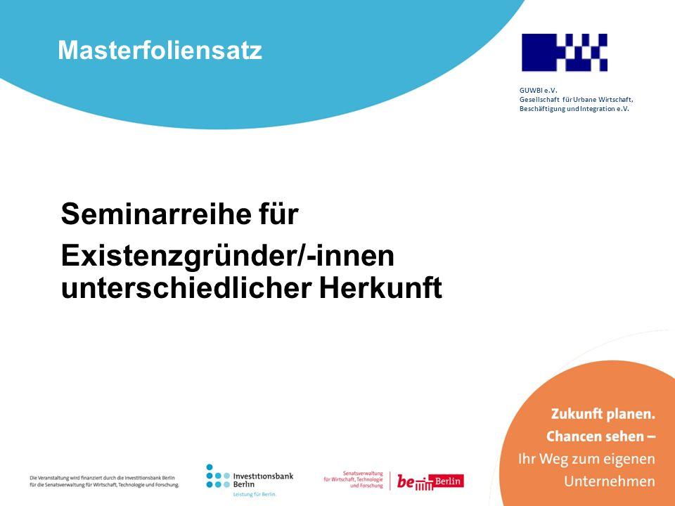 Masterfoliensatz Seminarreihe für Existenzgründer/-innen unterschiedlicher Herkunft GUWBI e.V. Gesellschaft für Urbane Wirtschaft, Beschäftigung und I