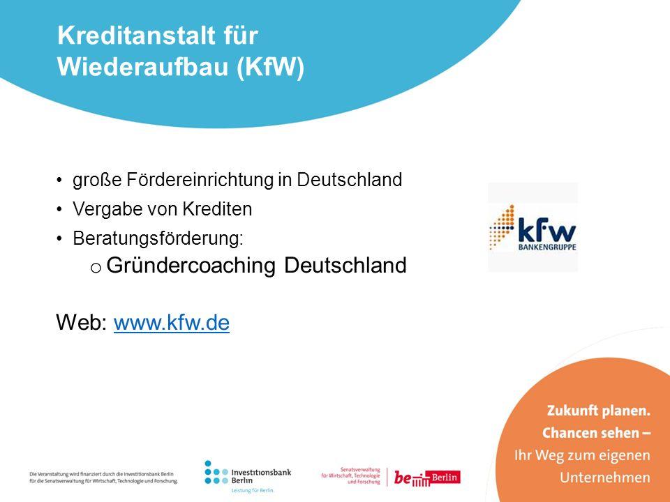große Fördereinrichtung in Deutschland Vergabe von Krediten Beratungsförderung: o Gründercoaching Deutschland Web: www.kfw.dewww.kfw.de Kreditanstalt