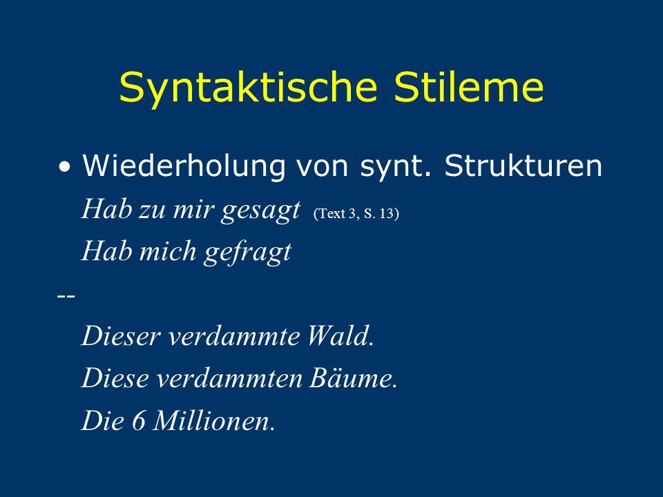 Syntaktische Stileme Wiederholung von synt. Strukturen Hab zu mir gesagt (Text 3, S. 13) Hab mich gefragt -- Dieser verdammte Wald. Diese verdammten B