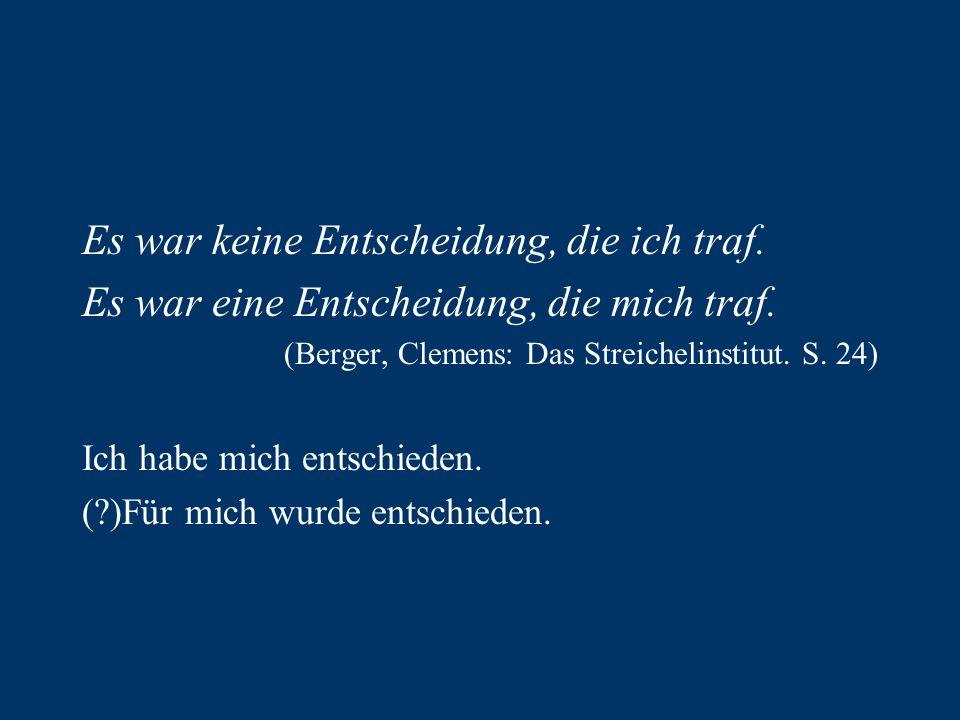 Es war keine Entscheidung, die ich traf. Es war eine Entscheidung, die mich traf. (Berger, Clemens: Das Streichelinstitut. S. 24) Ich habe mich entsch