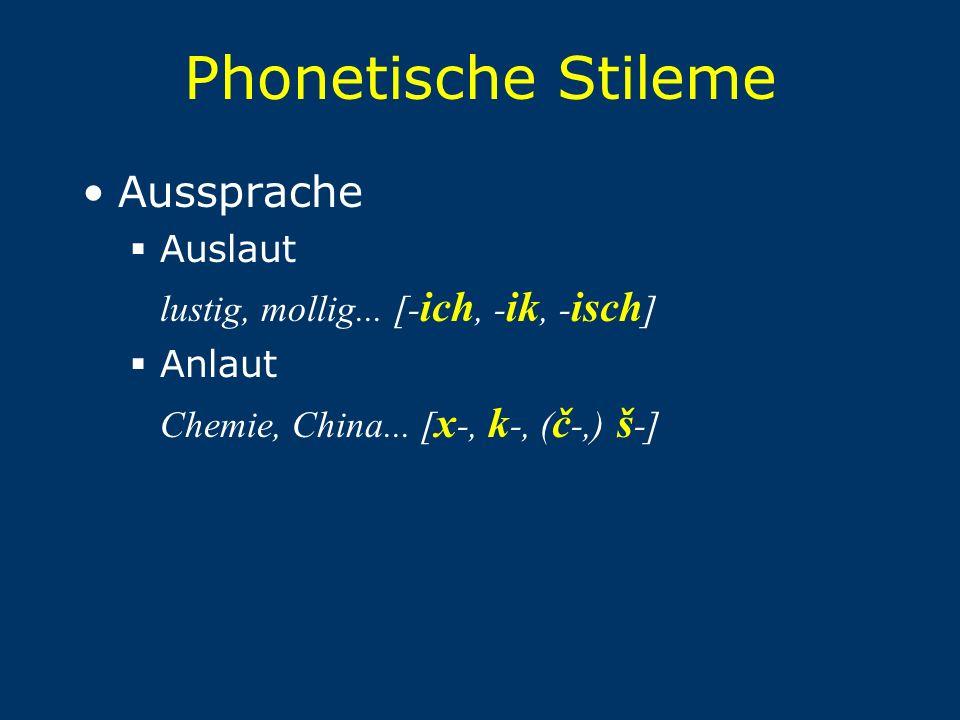 Phonetische Stileme Aussprache  Auslaut lustig, mollig... [- ich, - ik, - isch ]  Anlaut Chemie, China... [ x -, k -, ( č -,) š -]