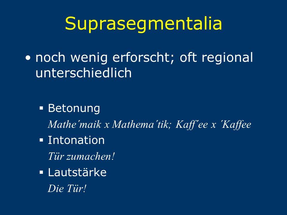Suprasegmentalia noch wenig erforscht; oft regional unterschiedlich  Betonung Mathe´maik x Mathema´tik; Kaff´ee x ´Kaffee  Intonation Tür zumachen!