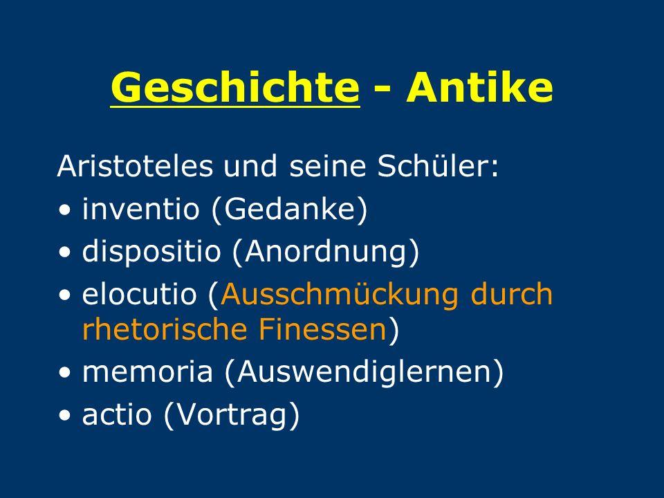 Geschichte - Antike Aristoteles und seine Schüler: inventio (Gedanke) dispositio (Anordnung) elocutio (Ausschmückung durch rhetorische Finessen) memor