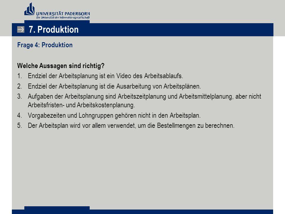 7. Produktion Frage 4: Produktion Welche Aussagen sind richtig? 1.Endziel der Arbeitsplanung ist ein Video des Arbeitsablaufs. 2.Endziel der Arbeitspl