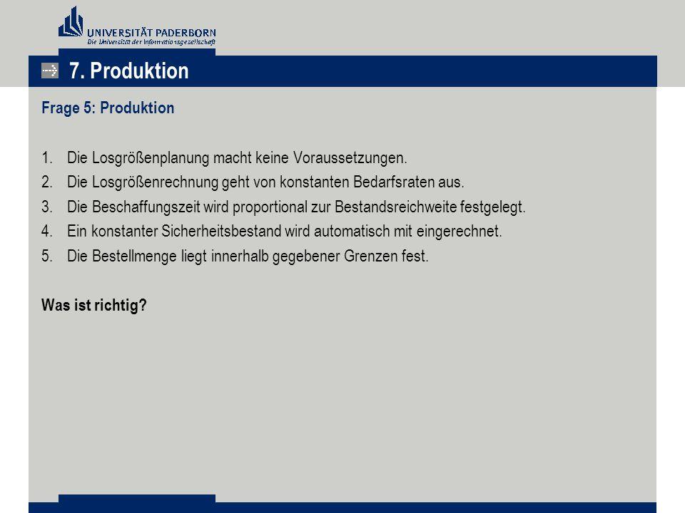 7. Produktion Frage 5: Produktion 1.Die Losgrößenplanung macht keine Voraussetzungen. 2.Die Losgrößenrechnung geht von konstanten Bedarfsraten aus. 3.