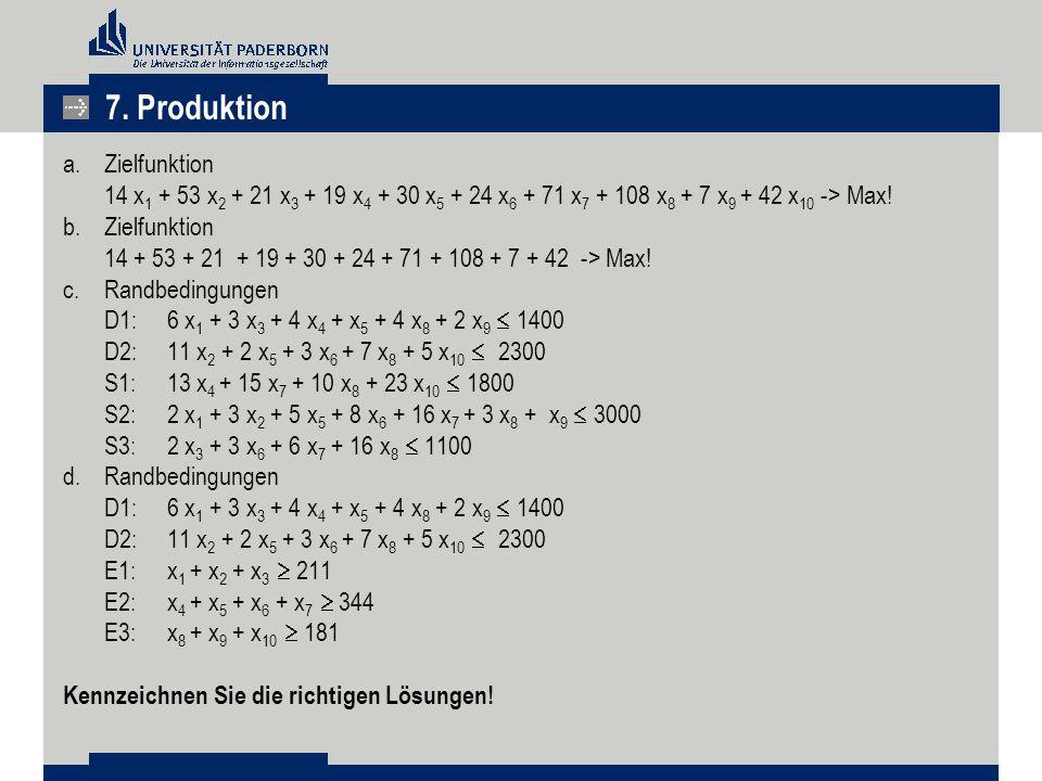 7. Produktion a.Zielfunktion 14 x 1 + 53 x 2 + 21 x 3 + 19 x 4 + 30 x 5 + 24 x 6 + 71 x 7 + 108 x 8 + 7 x 9 + 42 x 10 -> Max! b.Zielfunktion 14 + 53 +