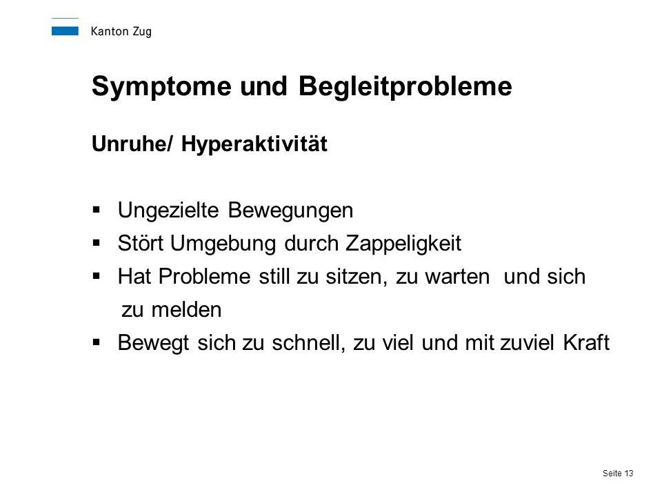 Seite 13 Symptome und Begleitprobleme Unruhe/ Hyperaktivität  Ungezielte Bewegungen  Stört Umgebung durch Zappeligkeit  Hat Probleme still zu sitze