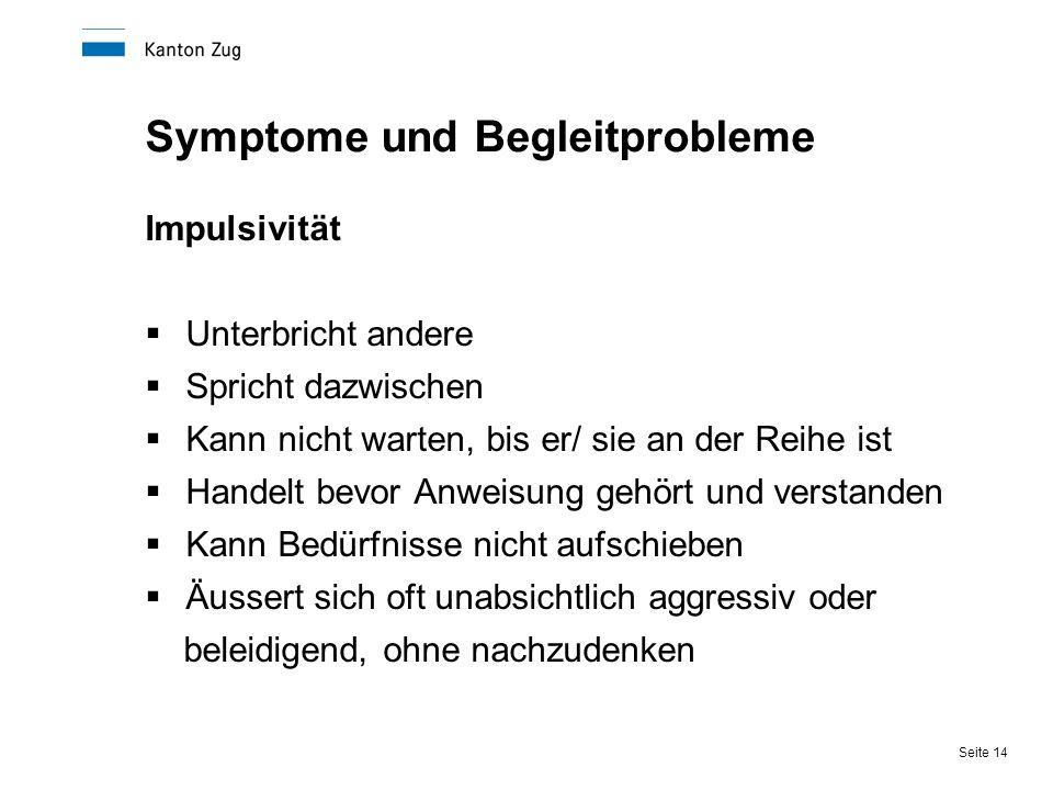 Seite 14 Symptome und Begleitprobleme Impulsivität  Unterbricht andere  Spricht dazwischen  Kann nicht warten, bis er/ sie an der Reihe ist  Hande