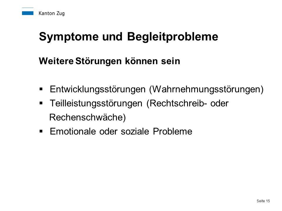 Seite 15 Symptome und Begleitprobleme Weitere Störungen können sein  Entwicklungsstörungen (Wahrnehmungsstörungen)  Teilleistungsstörungen (Rechtsch