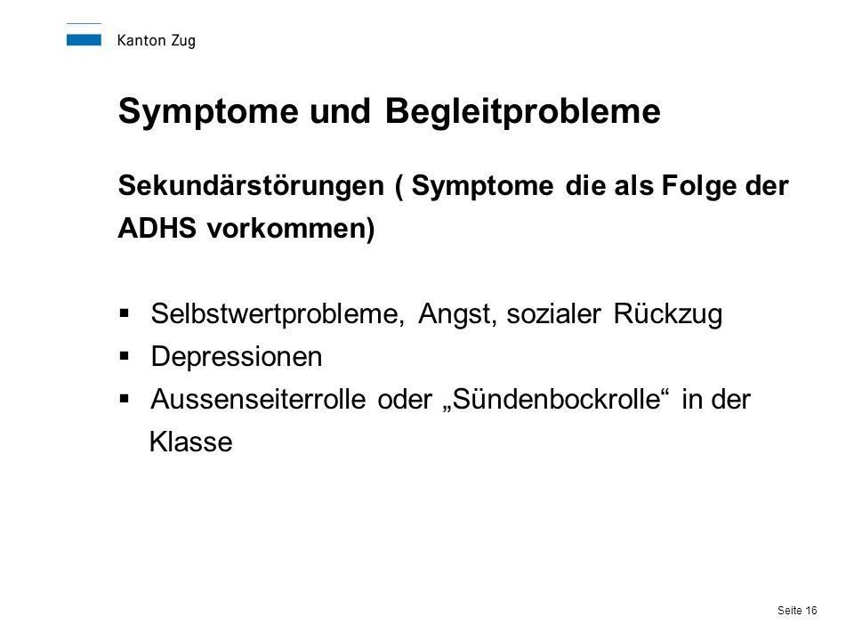 Seite 16 Symptome und Begleitprobleme Sekundärstörungen ( Symptome die als Folge der ADHS vorkommen)  Selbstwertprobleme, Angst, sozialer Rückzug  D