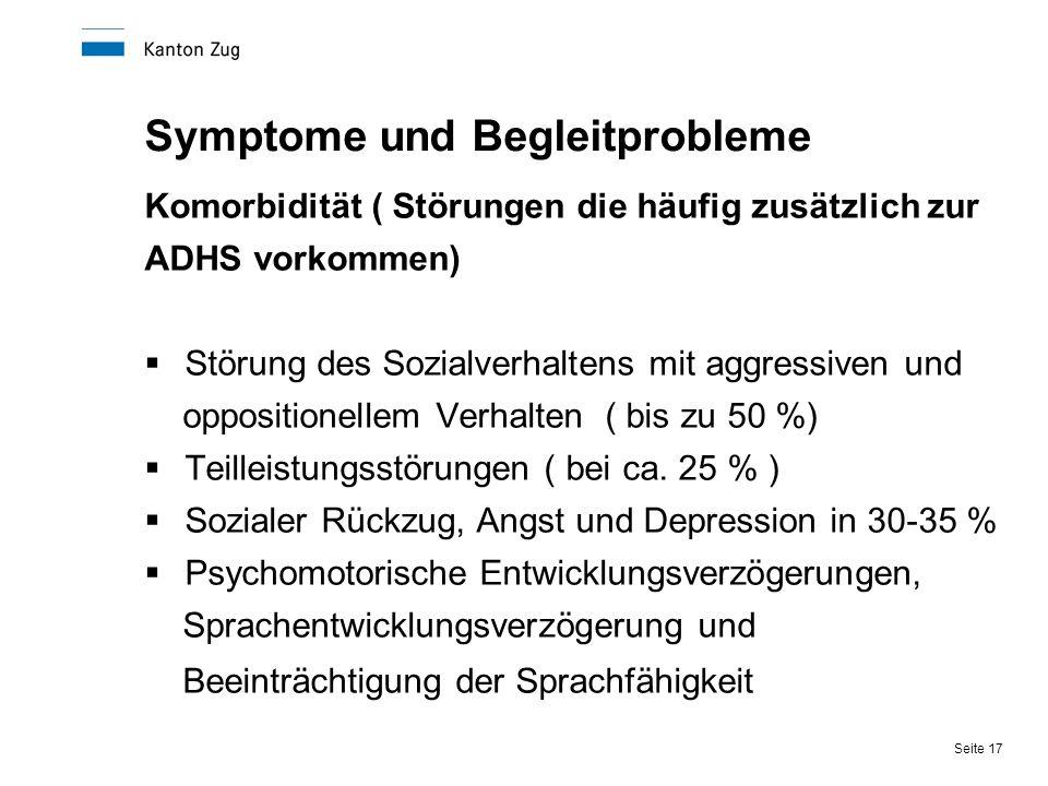 Seite 17 Symptome und Begleitprobleme Komorbidität ( Störungen die häufig zusätzlich zur ADHS vorkommen)  Störung des Sozialverhaltens mit aggressive