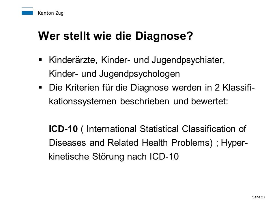 Seite 23 Wer stellt wie die Diagnose?  Kinderärzte, Kinder- und Jugendpsychiater, Kinder- und Jugendpsychologen  Die Kriterien für die Diagnose werd