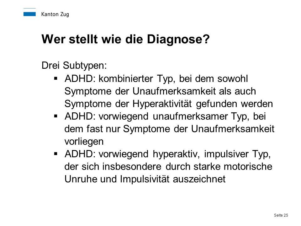 Seite 25 Wer stellt wie die Diagnose? Drei Subtypen:  ADHD: kombinierter Typ, bei dem sowohl Symptome der Unaufmerksamkeit als auch Symptome der Hype