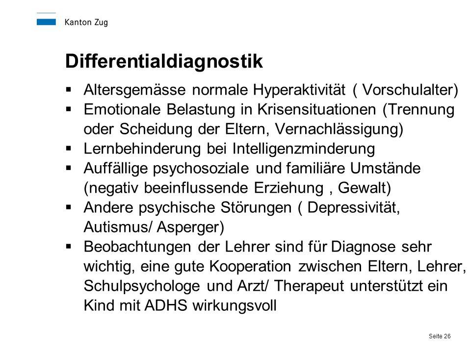 Seite 26 Differentialdiagnostik  Altersgemässe normale Hyperaktivität ( Vorschulalter)  Emotionale Belastung in Krisensituationen (Trennung oder Sch