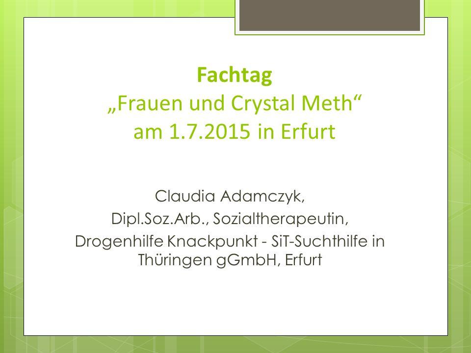 "Fachtag ""Frauen und Crystal Meth"" am 1.7.2015 in Erfurt Claudia Adamczyk, Dipl.Soz.Arb., Sozialtherapeutin, Drogenhilfe Knackpunkt - SiT-Suchthilfe in"