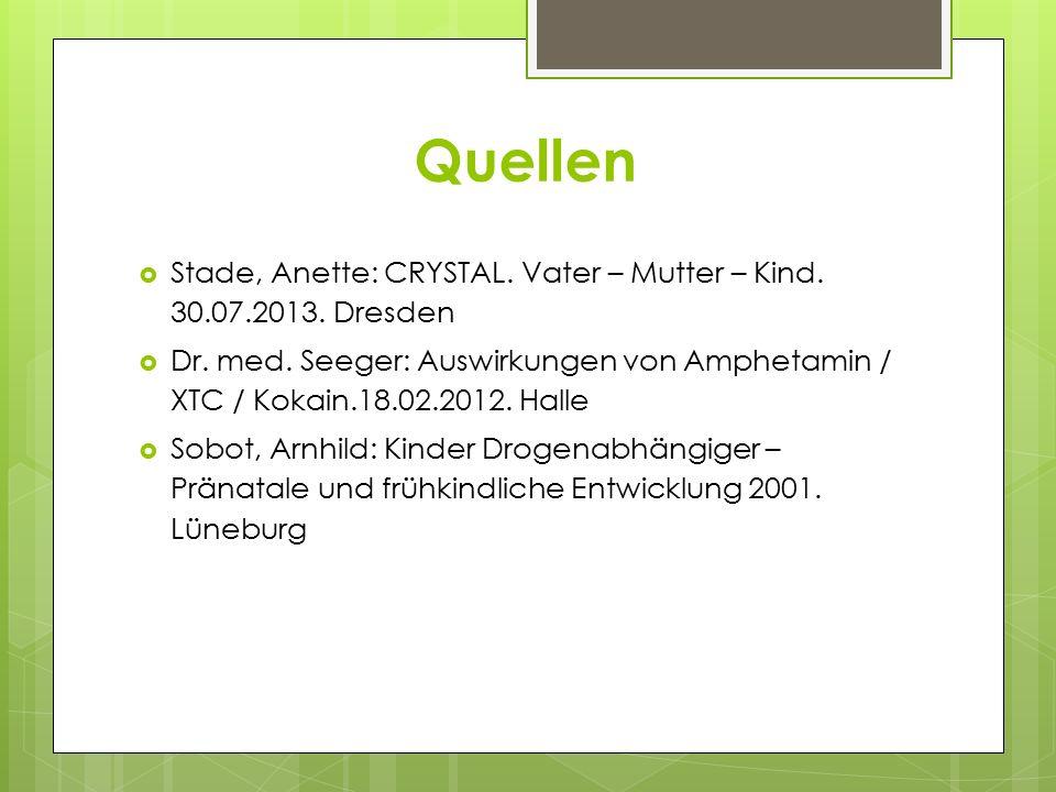 Quellen  Stade, Anette: CRYSTAL. Vater – Mutter – Kind. 30.07.2013. Dresden  Dr. med. Seeger: Auswirkungen von Amphetamin / XTC / Kokain.18.02.2012.