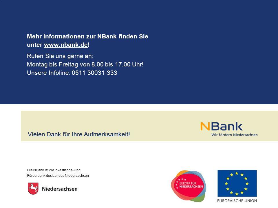 Die NBank ist die Investitions- und Förderbank des Landes Niedersachsen Vielen Dank für Ihre Aufmerksamkeit! Rufen Sie uns gerne an: Montag bis Freita