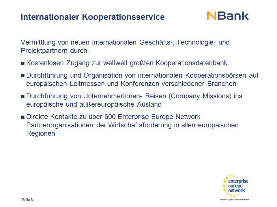 Seite 9 Internationalisierungsaudit Kostenfreies Beratungsangebot in Form eines Audits im Unternehmen Bewertung der Ausgangslage und Strategie von internationalisierungs- relevanten Prozessen und deren Qualität Offenlegung belegbarer Stärken und Schwächen, strukturierter Leitfaden für die Internationalisierungsaktivitäten Handlungsempfehlungen und weitergehende Unterstützung des Internationalisierungsprozesses durch die NBank und das Enterprise Europe Network
