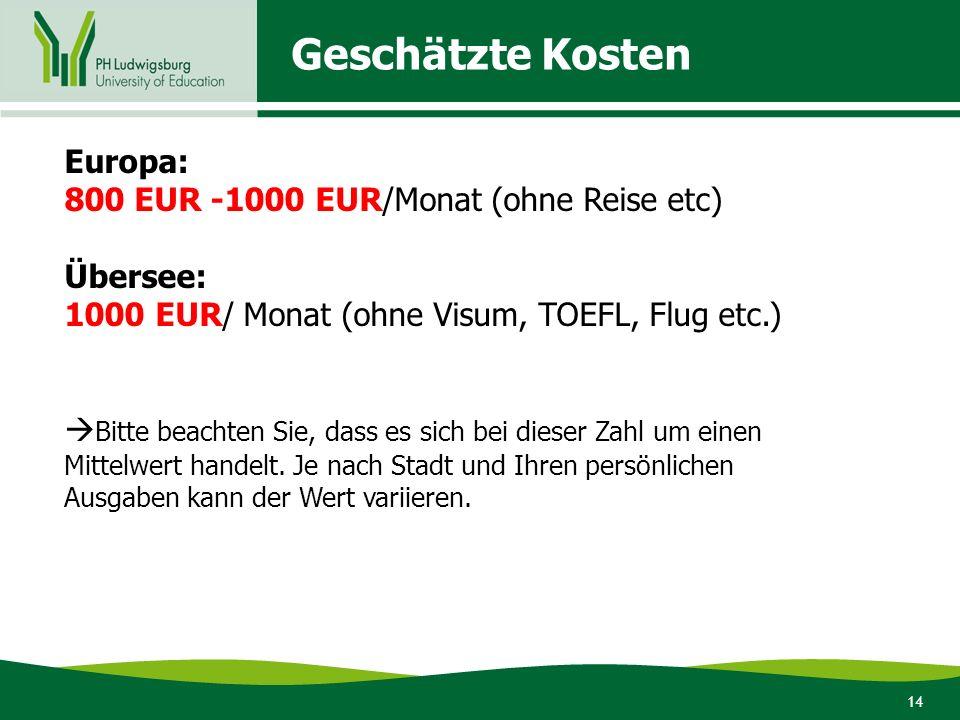 14 Geschätzte Kosten Europa: 800 EUR -1000 EUR/Monat (ohne Reise etc) Übersee: 1000 EUR/ Monat (ohne Visum, TOEFL, Flug etc.)  Bitte beachten Sie, da