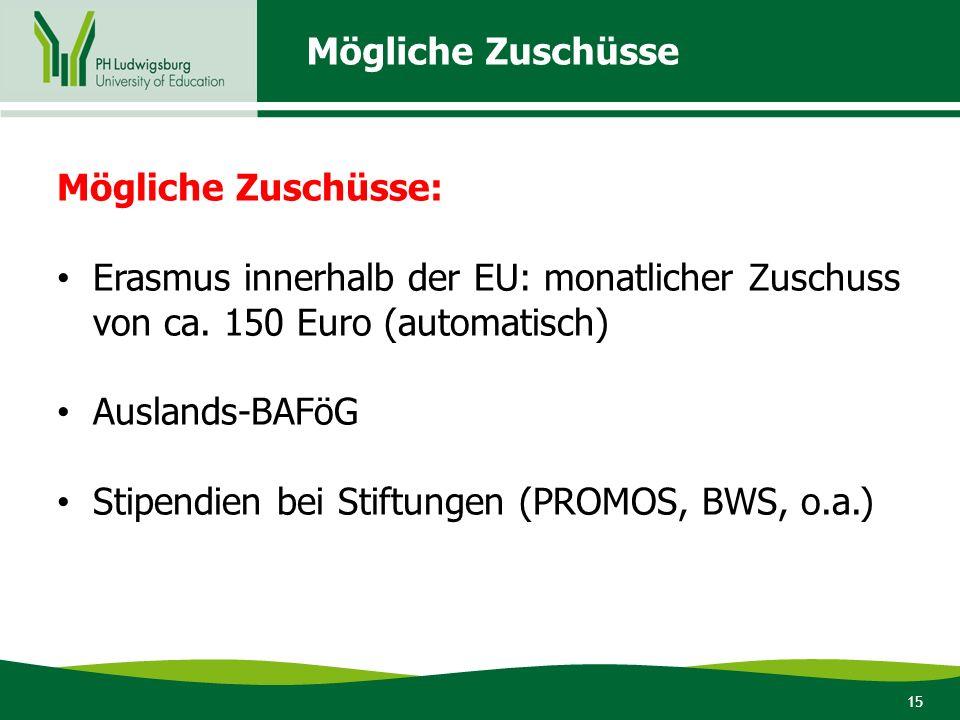 15 Mögliche Zuschüsse Mögliche Zuschüsse: Erasmus innerhalb der EU: monatlicher Zuschuss von ca. 150 Euro (automatisch) Auslands-BAFöG Stipendien bei
