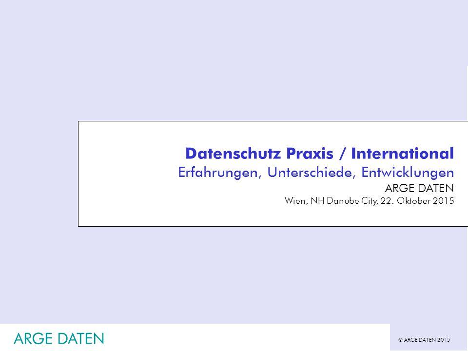 © ARGE DATEN 2015 ARGE DATEN Datenschutz Praxis / International Erfahrungen, Unterschiede, Entwicklungen ARGE DATEN Wien, NH Danube City, 22.