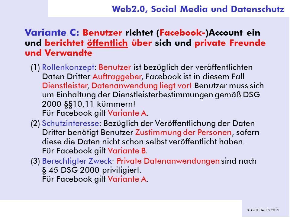 © ARGE DATEN 2015 Variante C: Benutzer richtet (Facebook-)Account ein und berichtet öffentlich über sich und private Freunde und Verwandte (1)Rollenkonzept: Benutzer ist bezüglich der veröffentlichten Daten Dritter Auftraggeber, Facebook ist in diesem Fall Dienstleister, Datenanwendung liegt vor.