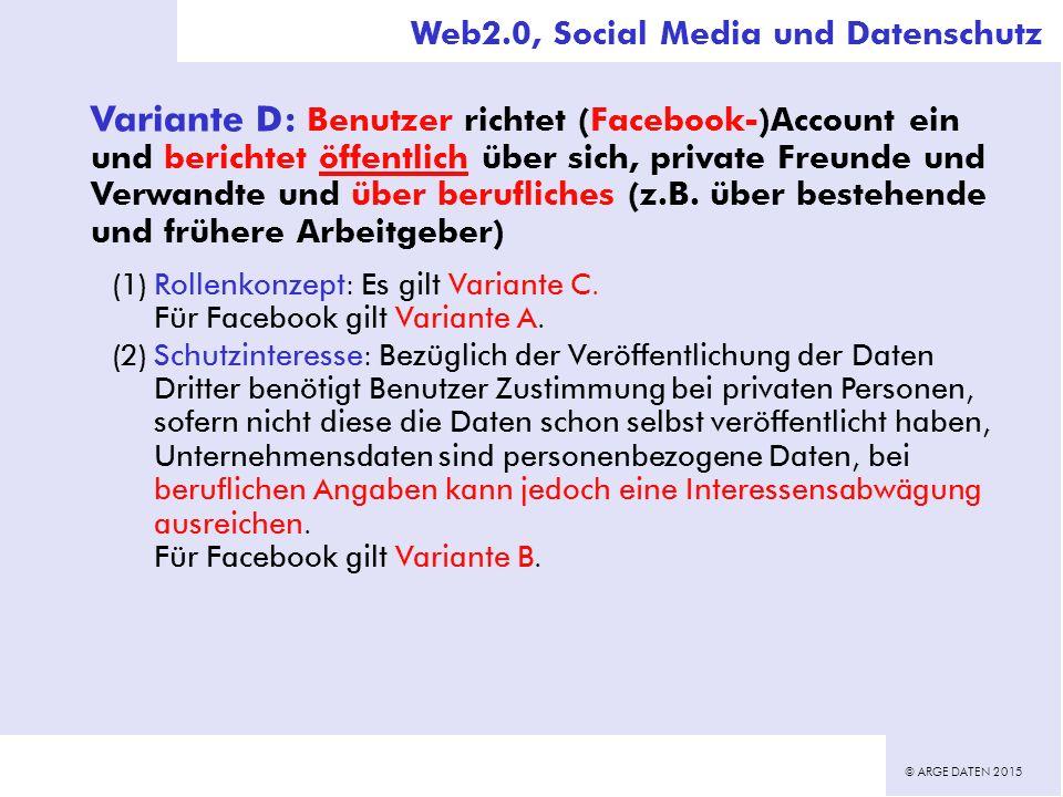 © ARGE DATEN 2015 Variante D: Benutzer richtet (Facebook-)Account ein und berichtet öffentlich über sich, private Freunde und Verwandte und über berufliches (z.B.