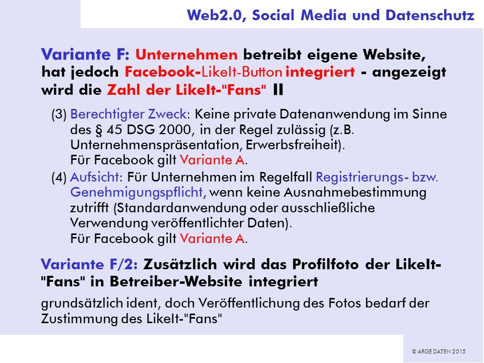 © ARGE DATEN 2015 Variante F: Unternehmen betreibt eigene Website, hat jedoch Facebook-LikeIt-Button integriert - angezeigt wird die Zahl der LikeIt- Fans II (3)Berechtigter Zweck: Keine private Datenanwendung im Sinne des § 45 DSG 2000, in der Regel zulässig (z.B.