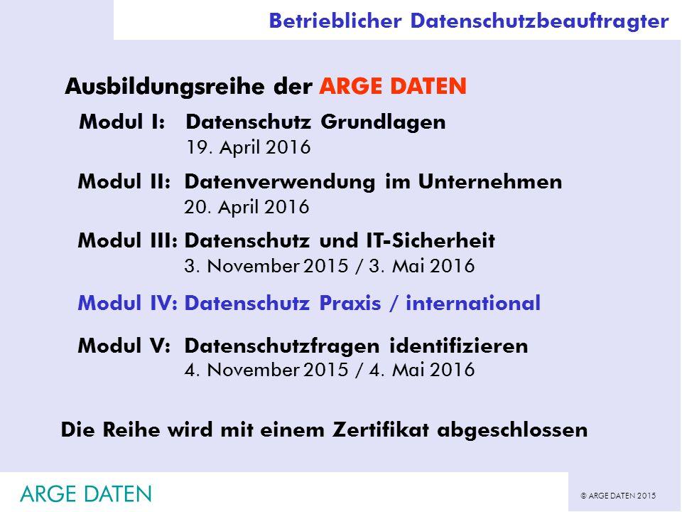 © ARGE DATEN 2015 ARGE DATEN Betrieblicher Datenschutzbeauftragter Ausbildungsreihe der ARGE DATEN Modul I:Datenschutz Grundlagen Modul II:Datenverwendung im Unternehmen 20.