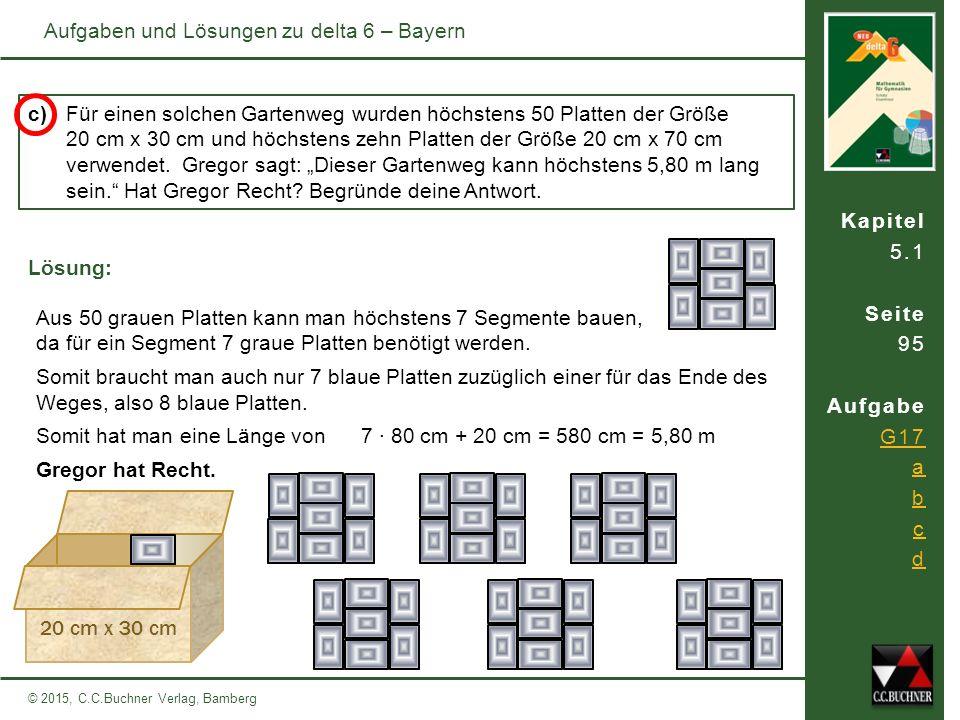 Kapitel 5.1 Seite 95 Aufgabe G17 a b c d © 2015, C.C.Buchner Verlag, Bamberg Aufgaben und Lösungen zu delta 6 – Bayern c) Für einen solchen Gartenweg wurden höchstens 50 Platten der Größe 20 cm x 30 cm und höchstens zehn Platten der Größe 20 cm x 70 cm verwendet.