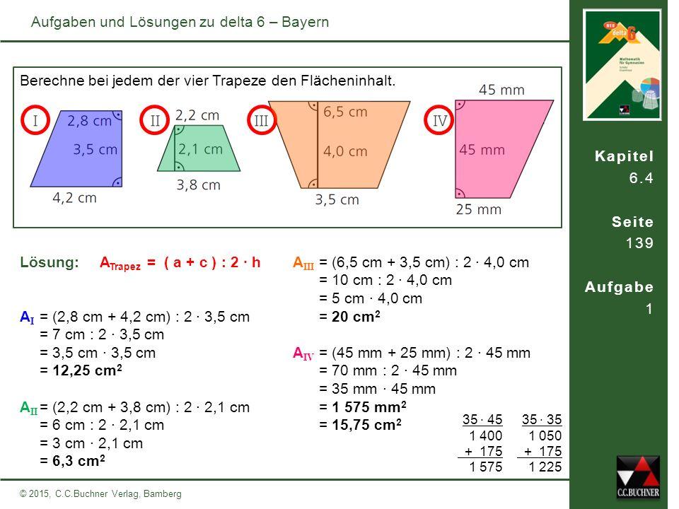 Kapitel 6.4 Seite 139 Aufgabe 1 © 2015, C.C.Buchner Verlag, Bamberg Aufgaben und Lösungen zu delta 6 – Bayern Lösung: Berechne bei jedem der vier Trapeze den Flächeninhalt.