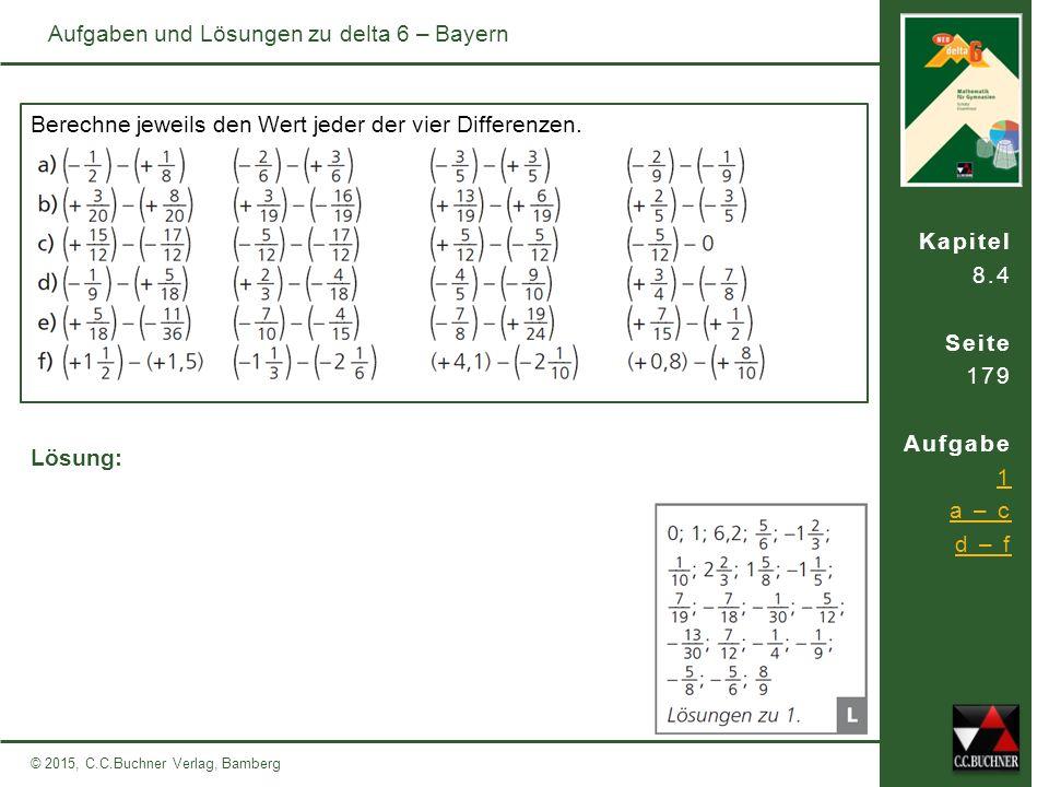Kapitel 8.4 Seite 179 Aufgabe 1 a – c d – f © 2015, C.C.Buchner Verlag, Bamberg Aufgaben und Lösungen zu delta 6 – Bayern Berechne jeweils den Wert jeder der vier Differenzen.