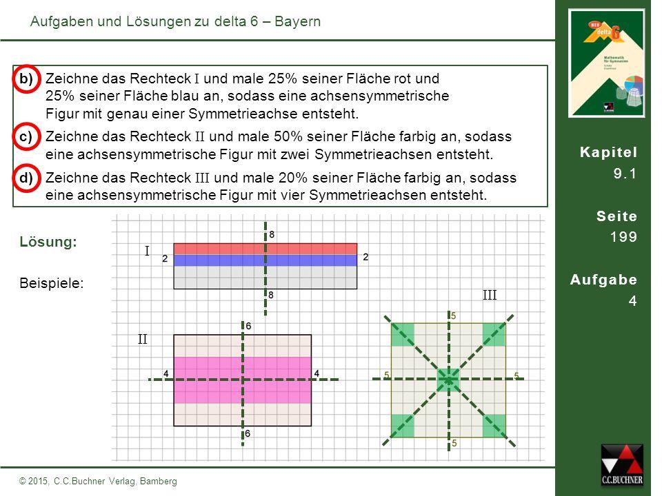 Kapitel 9.1 Seite 199 Aufgabe 4 © 2015, C.C.Buchner Verlag, Bamberg Aufgaben und Lösungen zu delta 6 – Bayern b) Zeichne das Rechteck I und male 25% s