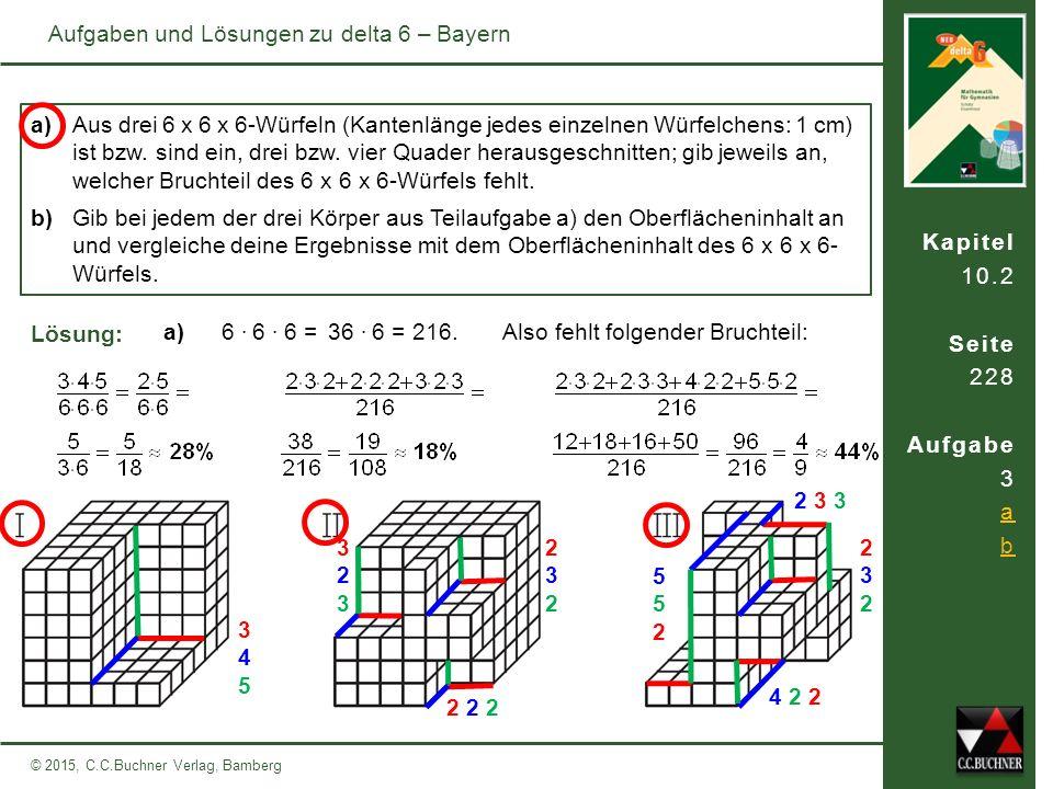 Kapitel 10.2 Seite 228 Aufgabe 3 a b © 2015, C.C.Buchner Verlag, Bamberg Aufgaben und Lösungen zu delta 6 – Bayern a) Aus drei 6 x 6 x 6-Würfeln (Kantenlänge jedes einzelnen Würfelchens: 1 cm) ist bzw.