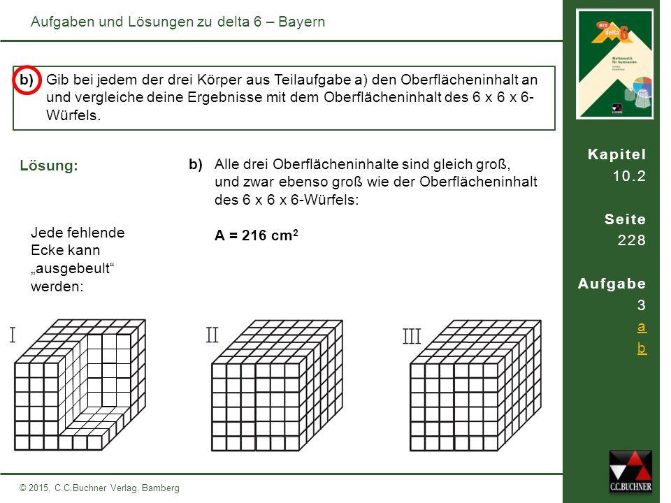 Kapitel 10.2 Seite 228 Aufgabe 3 a b © 2015, C.C.Buchner Verlag, Bamberg Aufgaben und Lösungen zu delta 6 – Bayern b)Gib bei jedem der drei Körper aus Teilaufgabe a) den Oberflächeninhalt an und vergleiche deine Ergebnisse mit dem Oberflächeninhalt des 6 x 6 x 6- Würfels.